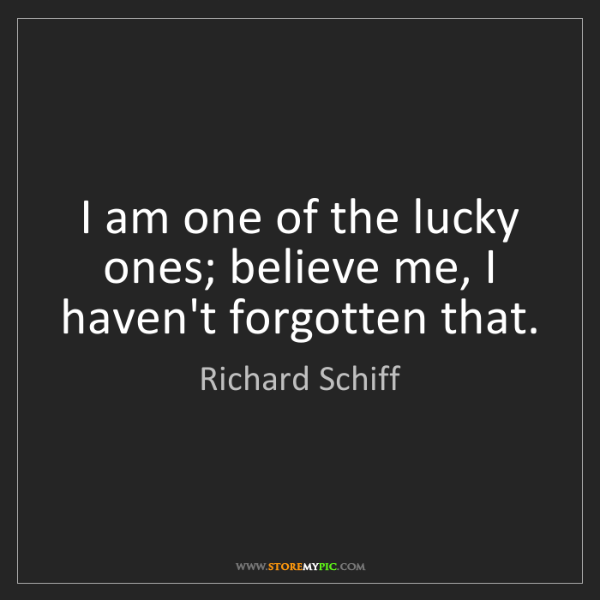 Richard Schiff: I am one of the lucky ones; believe me, I haven't forgotten...