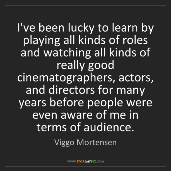 Viggo Mortensen: I've been lucky to learn by playing all kinds of roles...