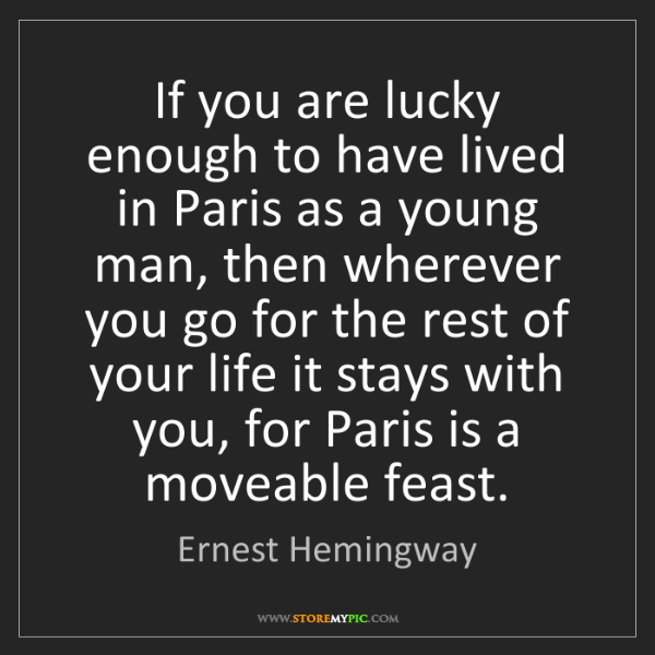 Ernest Hemingway: If you are lucky enough to have lived in Paris as a young...