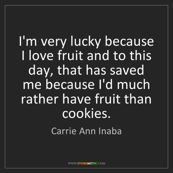Carrie Ann Inaba: I'm very lucky because I love fruit and to this day,...