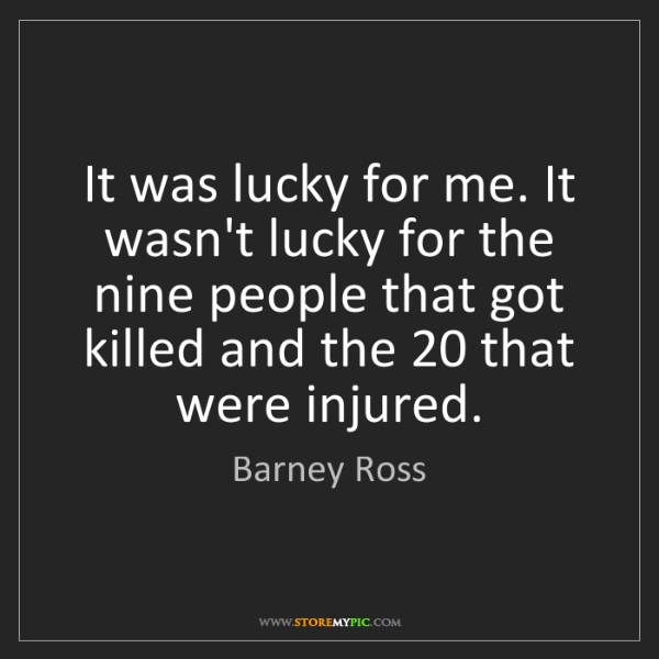 Barney Ross: It was lucky for me. It wasn't lucky for the nine people...