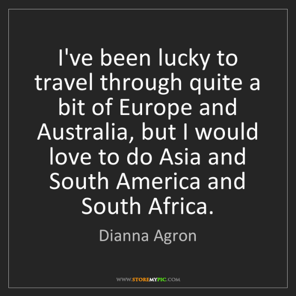 Dianna Agron: I've been lucky to travel through quite a bit of Europe...