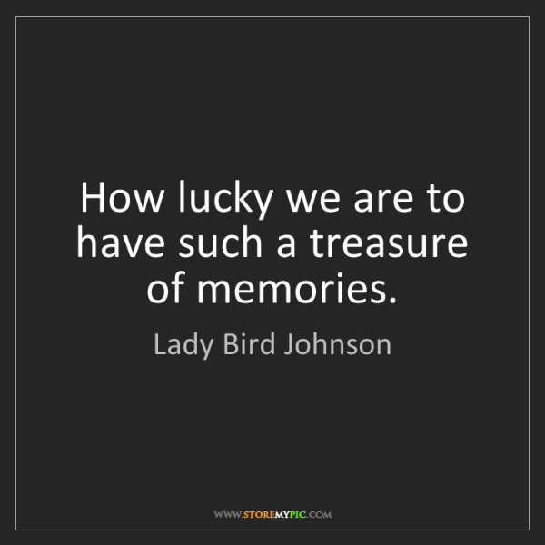 Lady Bird Johnson: How lucky we are to have such a treasure of memories.