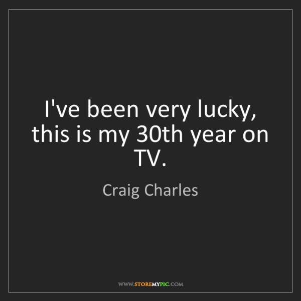 Craig Charles: I've been very lucky, this is my 30th year on TV.