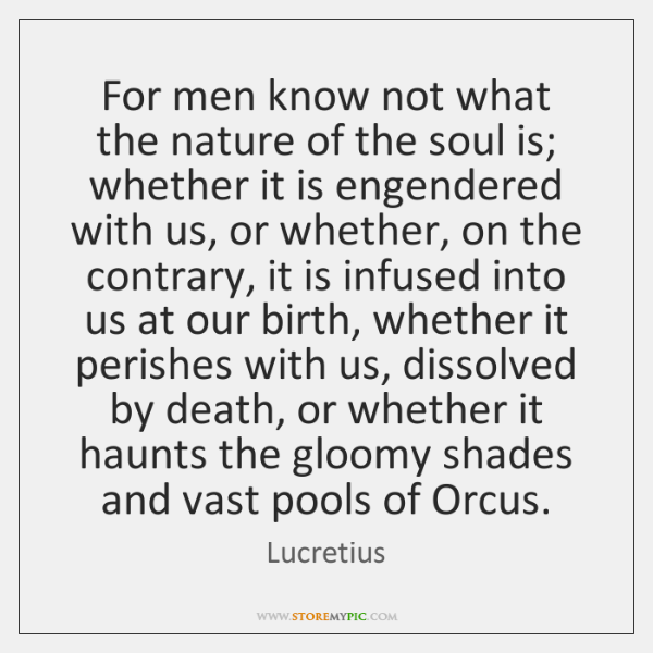 For men know not what the nature of the soul is; whether ...