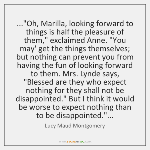 "...""Oh, Marilla, looking forward to things is half the pleasure of them,"" ..."