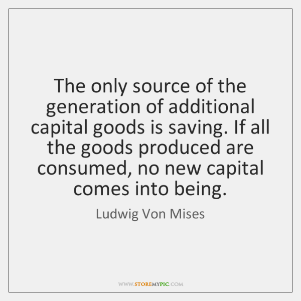 The only source of the generation of additional capital goods is saving. ...