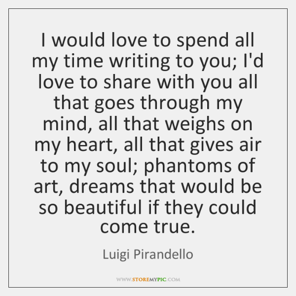 I would love to spend all my time writing to you; I'd ...