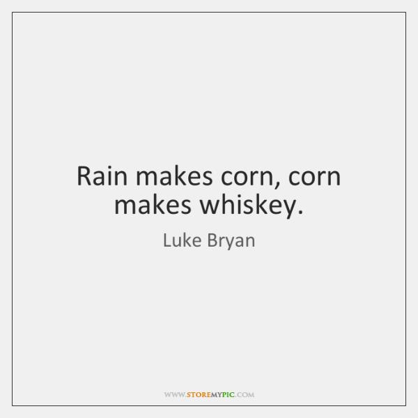 Rain makes corn, corn makes whiskey.