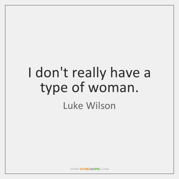 I don't really have a type of woman.