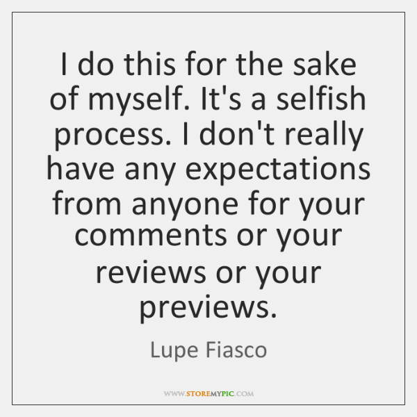 I do this for the sake of myself. It's a selfish process. ...