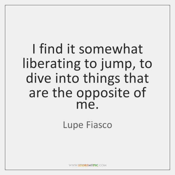 I find it somewhat liberating to jump, to dive into things that ...