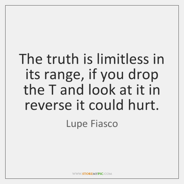 The truth is limitless in its range, if you drop the T ...