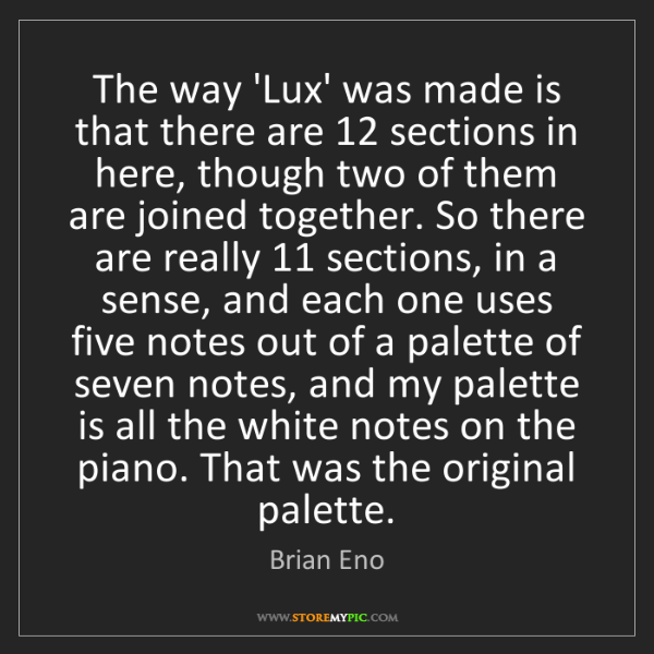 Brian Eno: The way 'Lux' was made is that there are 12 sections...