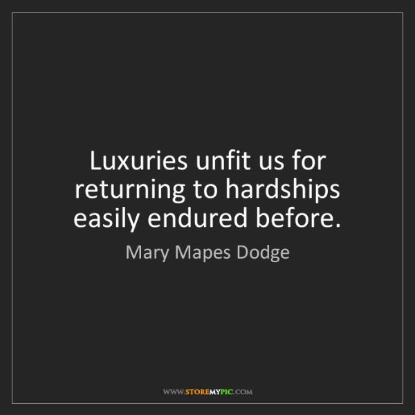 Mary Mapes Dodge: Luxuries unfit us for returning to hardships easily endured...