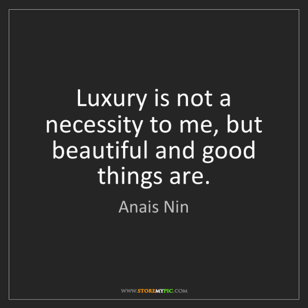 Anais Nin: Luxury is not a necessity to me, but beautiful and good...