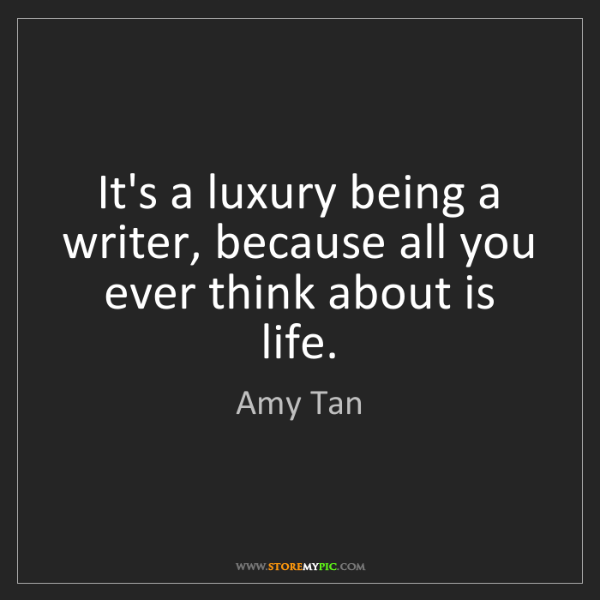Amy Tan: It's a luxury being a writer, because all you ever think...