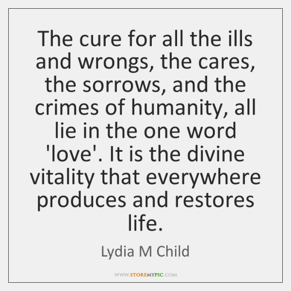 The cure for all the ills and wrongs, the cares, the sorrows, ...