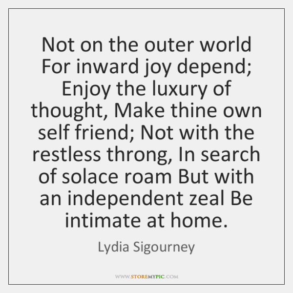 Not on the outer world For inward joy depend; Enjoy the luxury ...