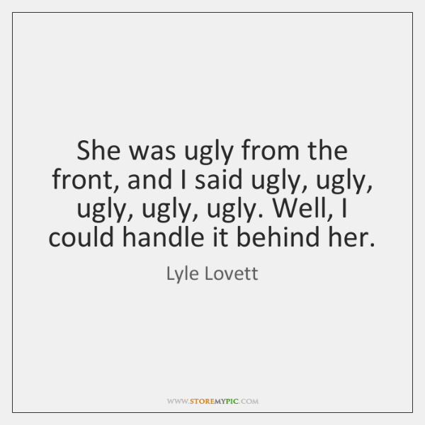 She was ugly from the front, and I said ugly, ugly, ugly, ...