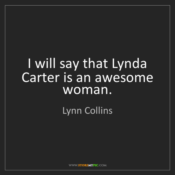 Lynn Collins: I will say that Lynda Carter is an awesome woman.