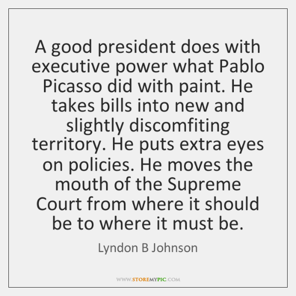 A good president does with executive power what Pablo Picasso did with ...