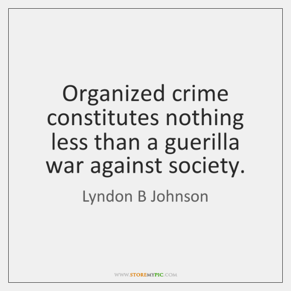 Organized crime constitutes nothing less than a guerilla war against society.