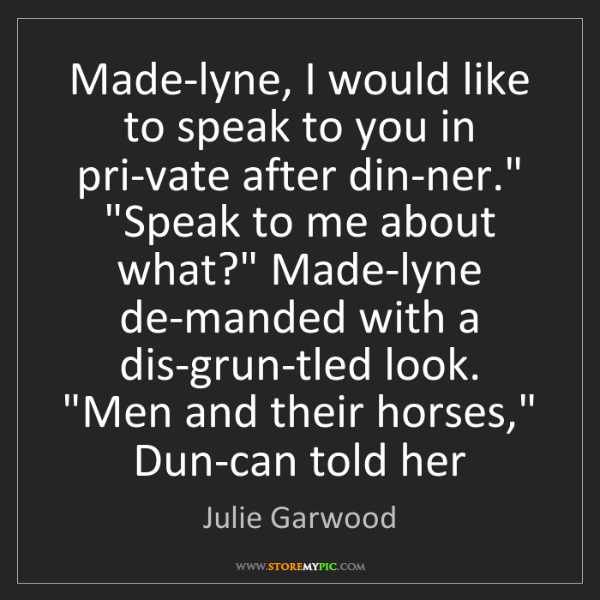 Julie Garwood: Made-lyne, I would like to speak to you in pri-vate after...