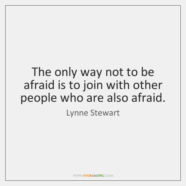 The only way not to be afraid is to join with other ...