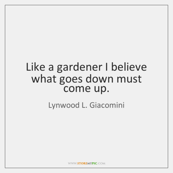 Like a gardener I believe what goes down must come up.