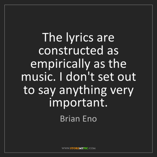 Brian Eno: The lyrics are constructed as empirically as the music....