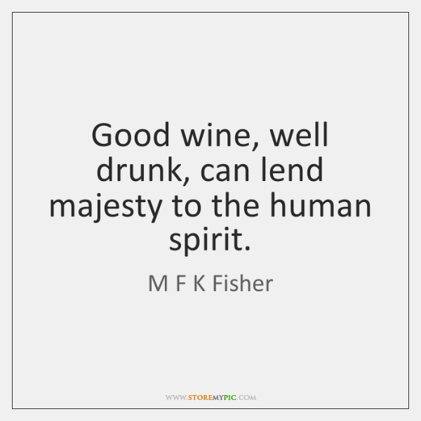 Good wine, well drunk, can lend majesty to the human spirit.