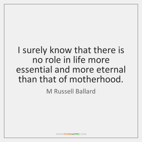 I surely know that there is no role in life more essential ...