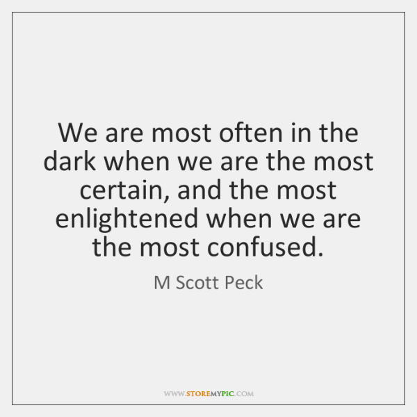 We are most often in the dark when we are the most ...