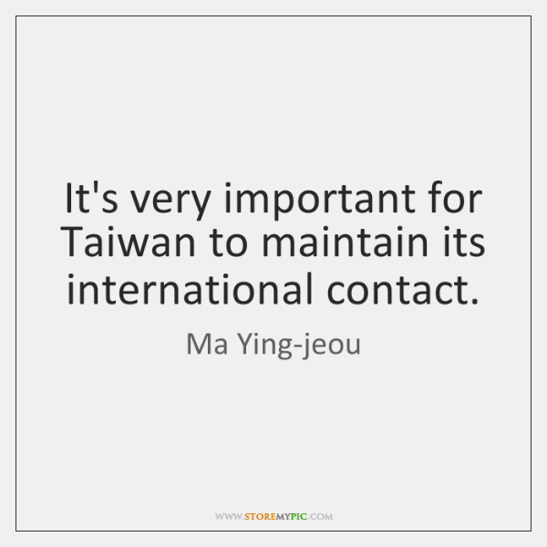 It's very important for Taiwan to maintain its international contact.