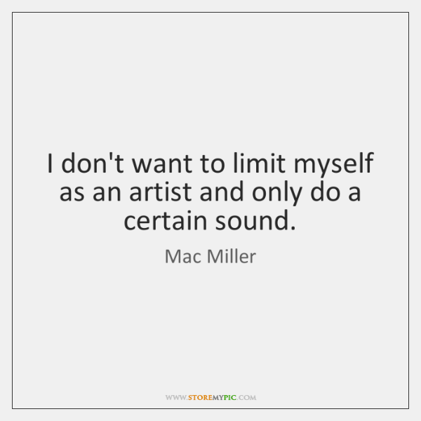 I don't want to limit myself as an artist and only do ...