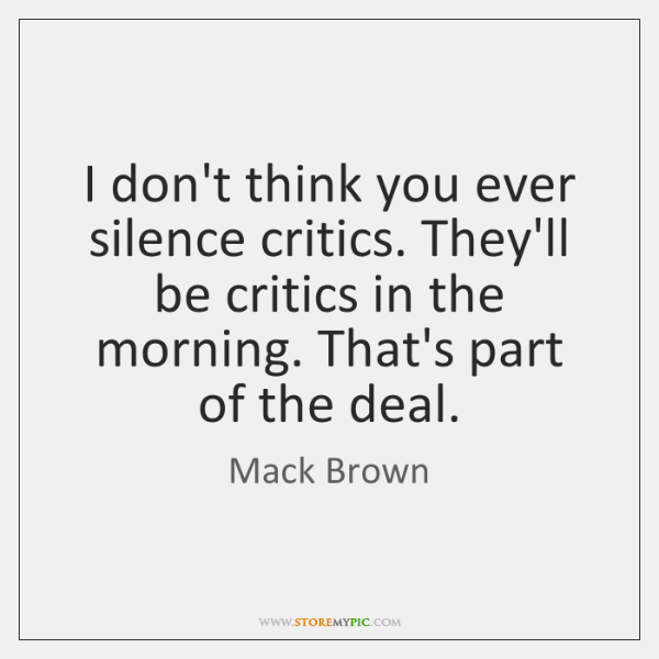 I don't think you ever silence critics. They'll be critics in the ...