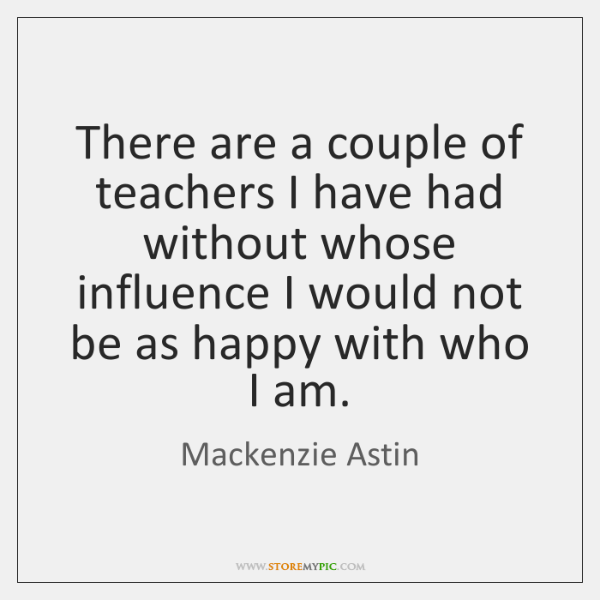 There are a couple of teachers I have had without whose influence ...