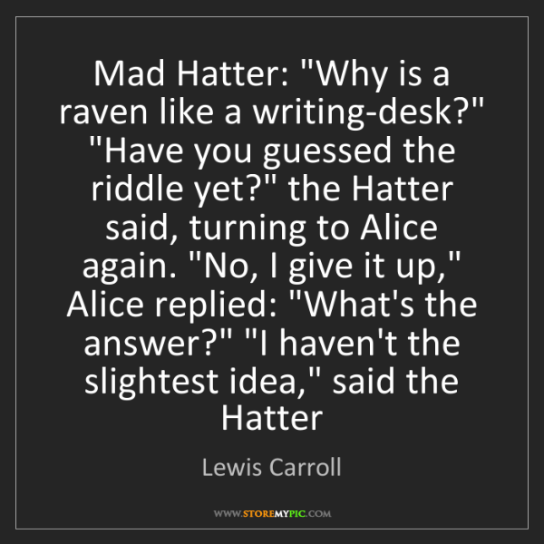 "Lewis Carroll: Mad Hatter: ""Why is a raven like a writing-desk?"" ""Have..."
