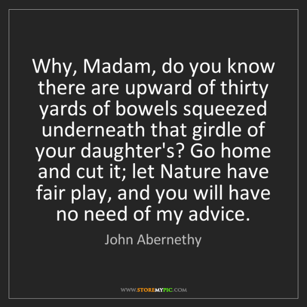 John Abernethy: Why, Madam, do you know there are upward of thirty yards...