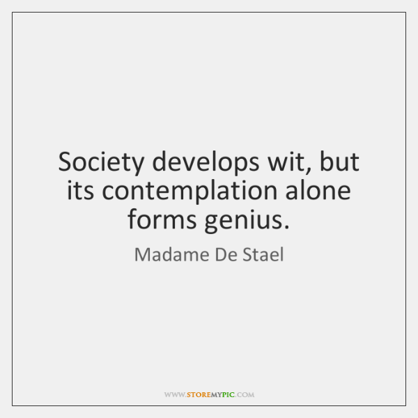 Society develops wit, but its contemplation alone forms genius.