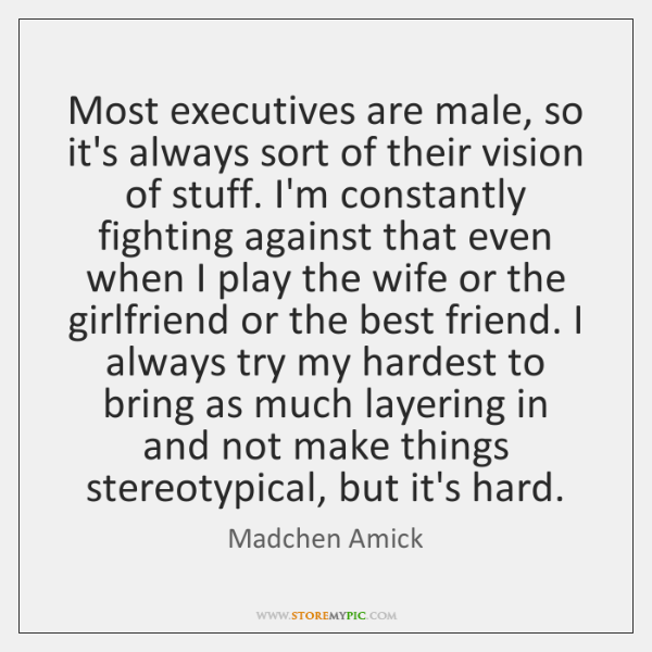 Most executives are male, so it's always sort of their vision of ...