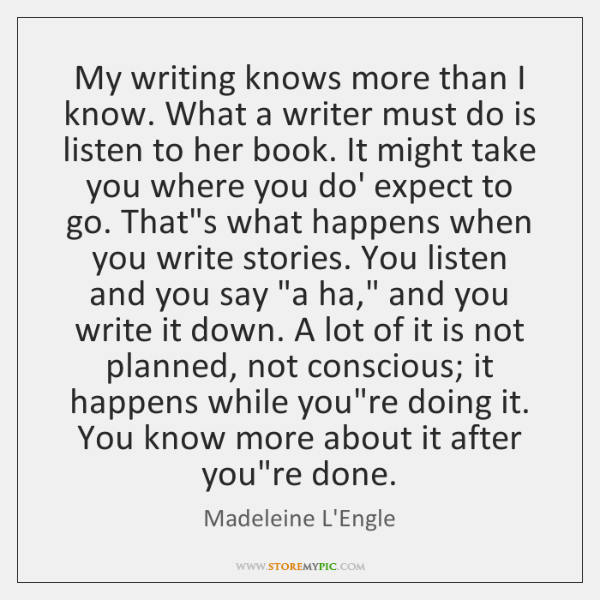 My writing knows more than I know. What a writer must do ...