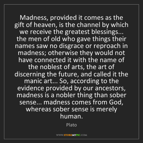 Plato: Madness, provided it comes as the gift of heaven, is...