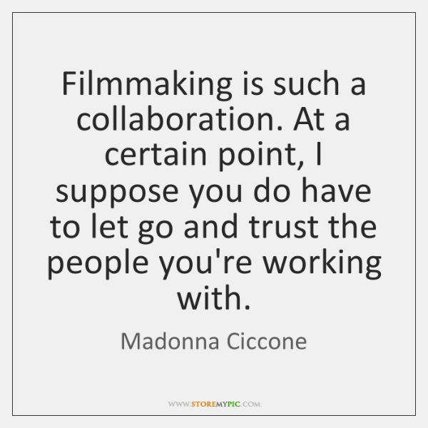 Filmmaking is such a collaboration. At a certain point, I suppose you ...