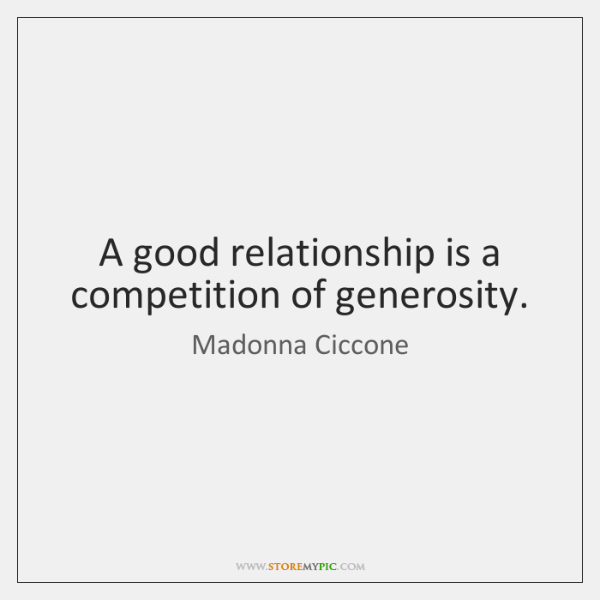 A good relationship is a competition of generosity.