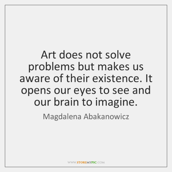 Art does not solve problems but makes us aware of their existence. ...