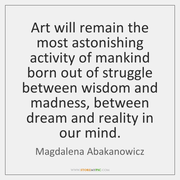 Art will remain the most astonishing activity of mankind born out of ...