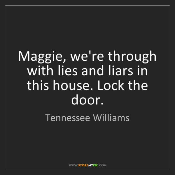 Tennessee Williams: Maggie, we're through with lies and liars in this house....