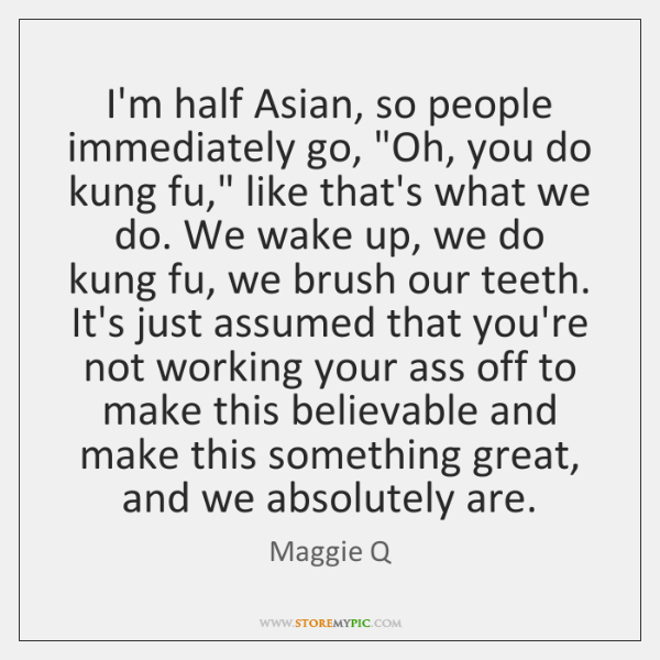 "I'm half Asian, so people immediately go, ""Oh, you do kung fu,"" ..."